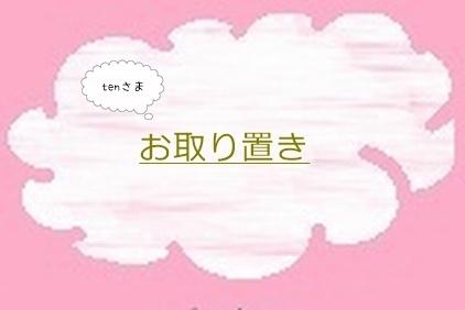 tenさま☆彡お取り置き