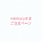 mikittycyさまご注文ページ